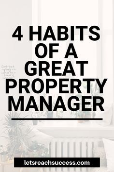4 Habits of a Great Property Manager You have the interest and the properties, now you need the skills to be a great landlord. Here are 4 habits to develop as a property manager:
