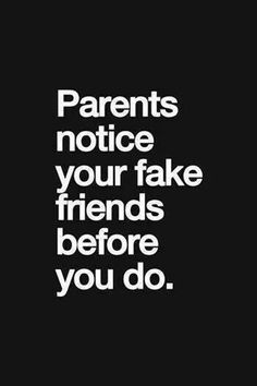 """Listen up kids, """"Parents notice your fake friends before you do.""""  We have been there so we may observe something you haven't."""