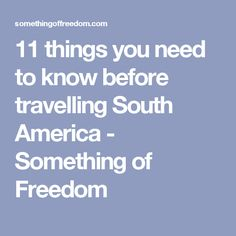 11 things you need to know before travelling South America - Something of Freedom