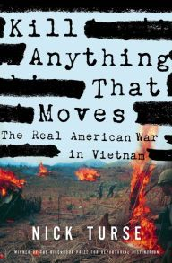 Kill Anything That Moves: The Real American War in Vietnam by Nick Turse   9780805086911   Hardcover   Barnes & Noble