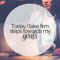 Empowering Affirmations//Leap to Success, Carlsbad, CA. Today I take firm steps towards my goals.