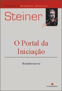 O PORTAL DA INICIAÇÃO - Um mistério rosa-cruz - Rudolf Steiner