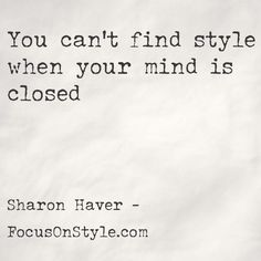 """You can't find style when your mind is closed,""  -Sharon Haver,  www. FocusOnStyle.com  ‪#‎quote‬ ‪#‎style‬"