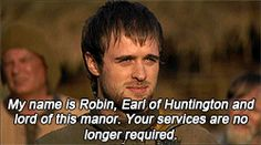 Robin. I think in the end he ends up getting the Earldom back (not totally decided on that yet) so he might get to say this. :) Maybe to the very same person that was hunting him, employed by his brother. :D