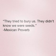 ..they didn't know we were seeds.   Mexican Proverb