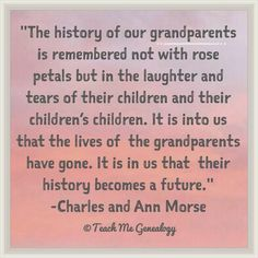 """""""The History Of Our Grandparents is Remembered Not With Rose Petals..."""" ~ Teach Me Genealogy"""