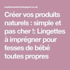 Créer vos produits naturels : simple et pas cher !: Lingettes à imprégner pour fesses de bébé toutes propres