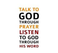 .Talk to God thru prayer...Listen to God thru His word.