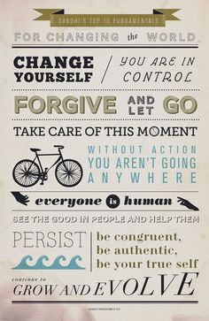 Gandhi's Top 10 Fundamentals:  1. Change yourself  2. You are in control  3. Forgive and let go  4. Take care of this moment  5. Without action, you aren't going anywhere  6. Everyone is human  7. See the good in people and help them  8. Persist  9. Be congruent, be authentic, be your true self  10. Continue to grow and evolve.