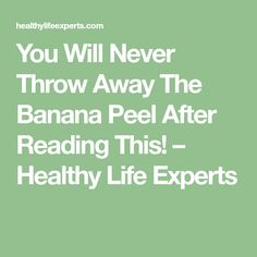 You Will Never Throw Away The Banana Peel After Reading This! – Healthy Life Experts