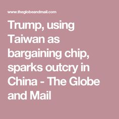 Trump, using Taiwan as bargaining chip, sparks outcry in China - The Globe and Mail