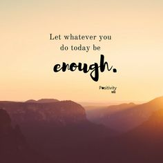 Let whatever you do today be enough. #positivitynote #upliftingyourspirit