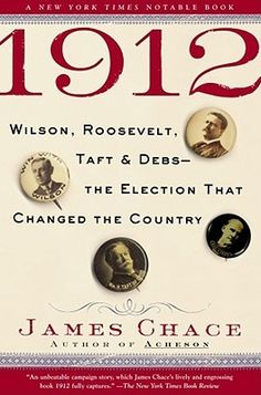 1912: Wilson, Roosevelt, Taft and Debs -- The Election that Changed the Country by James Chace
