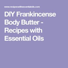 DIY Frankincense Body Butter - Recipes with Essential Oils