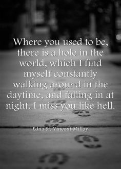 Where you used to be, there is a hole n the world, which I find myself constantly walking around in the daytime, and falling in at night. I miss you like hell. ~Edna St. Vincent Millay