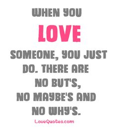 When you love someone, you just do. There are no but's, no maybe's and no why's.  - Love Quotes - https://www.lovequotes.com/when-you-love-someone-2/