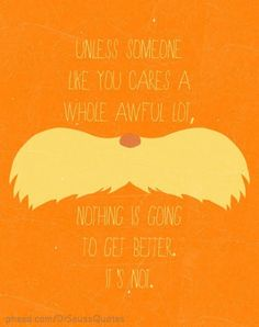 Unless someone cares an awful lot, nothing is going to get better it's not...