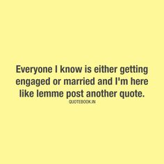 Everyone I know is either getting engaged or married and I'm here like lemme post another quote.