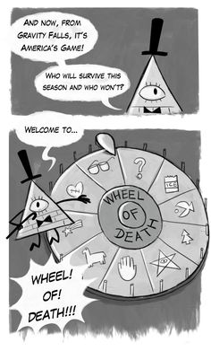 """(morningmark.tumblr.com)  I can see it now.  Bill:""""Now for the folks viewing at home the rules are simple.  A person will spin the wheel, and whoever it land on dies!"""" Dipper:""""What the? When did you have time to set this up? And...is that a camera?  What kind of sadistic moron watches this stuff?!""""  Gideon in prison watching the television contempt with smile on his face:  """"Love this show."""""""