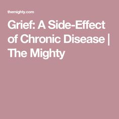 Grief: A Side-Effect of Chronic Disease | The Mighty