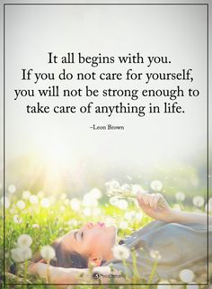 It all begins with you. If you do not care for yourself, you will not be strong enough to take care of anything in life. - Leon Brown #powerofpositivity #positivewords #positivethinking #inspirationalquote #motivationalquotes #quotes #life #love #hope #faith #respect #begin #care #strong