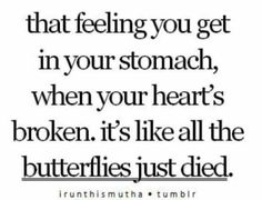 That feeling you get in your stomach when your heart's broken. Its like all the butterflies just died.
