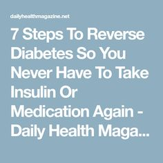 7 Steps To Reverse Diabetes So You Never Have To Take Insulin Or Medication Again - Daily Health Magazine