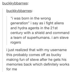 """I was born in the wrong generation."" I feel this way sometimes... not because I'm a supersoldier or am fighting hydra, because as much as I'd like for that to be true, it's not.... but I do love history. Sometimes more than I love the time I'm in right now."