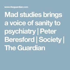 Mad studies brings a voice of sanity to psychiatry | Peter Beresford | Society | The Guardian