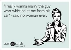 'I really wanna marry the guy who whistled at me from his car' - said no woman ever.