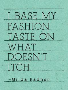 """I base my fashion taste on what doesn't itch."" - Gilda Radner"
