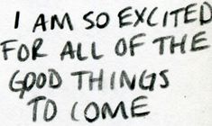 i am so excited for all of the good things to come