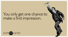 Funny Reminders Ecard: You only get one chance to make a first impression.