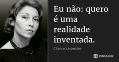 Eu não: quero é uma realidade inventada. — Clarice Lispector