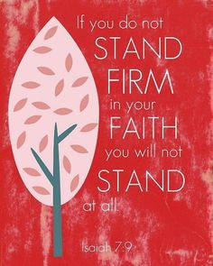 If you do not stand firm in your faith you will not stand at all. Isaiah 7:9