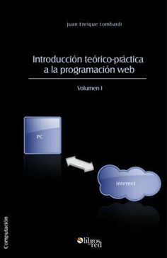 INTRODUCCIÓN TEÓRICO-PRÁCTICA A LA PROGRAMACIÓN WEB. VOLUMEN I - Juan Enrique Lombardi - Computación