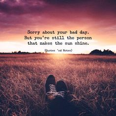Sorry about your bad day. But youre still the person that makes the sun shine. via (http://ift.tt/2zu3O7t)