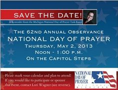 """Save the Date National Day of Prayer on Thursday, May 2nd 2013 Theme: """"PRAY FOR AMERICA""""Theme Bible Verse: """"In His Name The Nations Will Put Their Hope""""   Matthew 12:21 The Mission of the National Day of Prayer Task Force is to mobilize prayer in America and to encourage personal repentance and righteousness in the culture.Calls on people of all different faiths in the country to pray for the nation"""