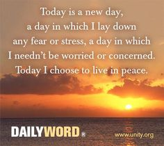Today is a new day, a day in which I lay down any fear or stress, a day in which I needn't be worried or concerned. Today I choose to live in peace.