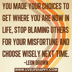 You made your choices to get where you are now in life, stop blaming others for your misfortune and choose wisely next time. by deeplifequotes, via Flickr