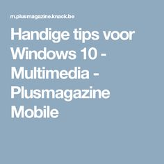 Handige tips voor Windows 10 - Multimedia - Plusmagazine Mobile Windows 10, Multimedia, Smartphone