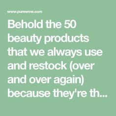 Behold the 50 beauty products that we always use and restock (over and over again) because they're that good.