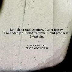 I don't want comfort, I want poetry. I want danger. I want freedom. I want goodness. I want sin. Aldous Huxley, Brave New World