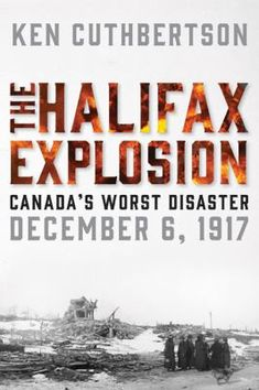 The Halifax Explosion: Canada's Worst Disaster by Ken Cuthbertson Halifax Explosion, Nova Scotia Travel, Award Winning Books, Canadian History, What Book, Hiroshima, Tsunami, Canada Travel, Mont Blanc