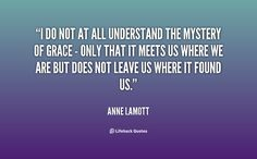 I do not at all understand the mystery of grace - only that it meets us where we are but does not leave us where it found us. - Anne Lamott at Lifehack Quotes