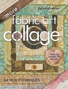 More fabric art collage : 64 new techniques for mixed media, surface design & embellishment By Rebekah Meier