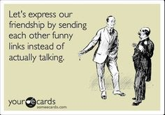 let's express our friendship by sending each other funny links instead of actually talking