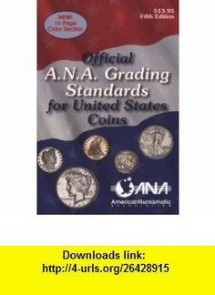 Official ANA Grading and Standards Guide (Official American Numismatic Association Grading Standards for United States Coins) (9780307090973) American Numismatic Association, Kenneth Bressett, Abe Kosoff , ISBN-10: 0307090973  , ISBN-13: 978-0307090973 ,  , tutorials , pdf , ebook , torrent , downloads , rapidshare , filesonic , hotfile , megaupload , fileserve