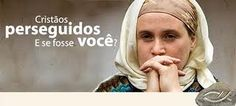 CRISTAOS PERSEGUIDOS E SE FOSSE VC