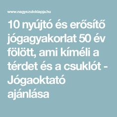 10 nyújtó és erősítő jógagyakorlat 50 év fölött, ami kíméli a térdet és a csuklót - Jógaoktató ajánlása Workouts, Exercises, Yoga, Sport, Fitness, Deporte, Body Sculpting Workouts, Exercise Routines, Sports